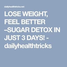 LOSE WEIGHT, FEEL BETTER –SUGAR DETOX IN JUST 3 DAYS! - dailyhealthtricks