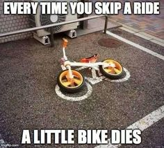 Don't skip your rides! Every time you skip a ride, a little bike dies. :( #bicycles #cycling #bicyclehumor