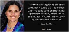 Hard to believe lightning can strike twice, but it surely did. The moment Caitriona Balfe came on screen, I sat up straight and said, 'There she is!' She and Sam Heughan absolutely lit up the screen with fireworks. - Diana Gabaldon