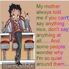 My mother always told me if you can't say anything nice, don't say anything at all ..... And some people wonder why I'm so quiet around them ...