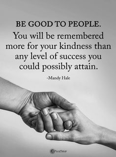 Quotes Be good to people. You will be remembered more for your kindness than any level of success you could possibly attain. Quotable Quotes, Wisdom Quotes, True Quotes, Words Quotes, Great Quotes, Quotes To Live By, Motivational Quotes, Inspirational Quotes, Sayings