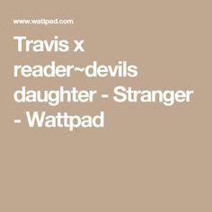 Travis x reader~devils daughter - Stranger - Wattpad