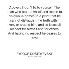 """Fyodor Dostoyevsky - """"Above all, don't lie to yourself. The man who lies to himself and listens to his..."""". truth, lies, respect, self-deception, love"""