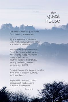 The Guest House - Rumi To me, a reflection on being with the self, no matter who it seems to be at the moment; Rumi, wise even 'til this day.