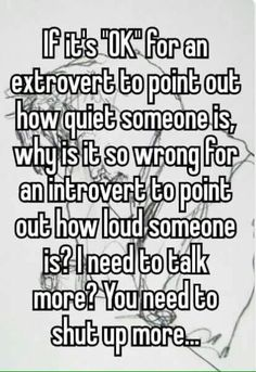 Why is it so wrong for an introvert to point out loud someone is? Come on, everyone has experienced a Noisy Extrovert Motor-Mouth. - Hey there excuse me but could you: (1. Lower your talking volume, I can hear you from the other side of the room! (2. Stop talking for long enough, allow me to speak up & share in the conversation!… When I do speak up, you've gotta hush up. Please. And thank you.