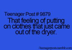 Teenager Posts  love it especially right after I get out of the shower and put on clothes that just came out of the dryer
