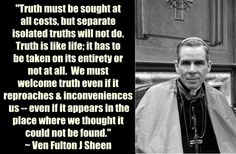 """Sheen - """"Truth must be sought at all costs, but isolated truths will not do. Truth is like life; it has to be taken in its entirety or not at all. Catholic Quotes, Catholic Prayers, Religious Quotes, Great Quotes, Inspirational Quotes, Fulton Sheen, Religious Pictures, Susa, Saint Quotes"""