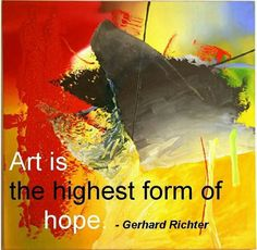Art is the highest form of hope. ~ Gerhard Richter | For more quotes and articles visit: ProfessionalArtistMag.com.