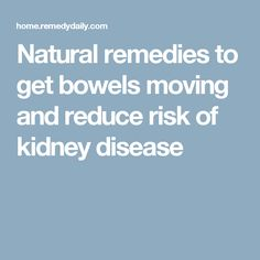 Natural remedies to get bowels moving and reduce risk of kidney disease