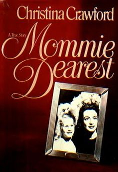 Mommie Dearest - Christina Crawford.  Well my friends know how i quoted this book to My mother...