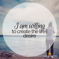 Empowering Affirmations//Leap to Success, Carlsbad, CA. I am willing to create the life I desire.
