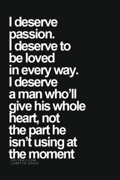 I deserve passion. I deserve to be loved in every way. I deserve a man you'll give his whole heart, not the part he isn't using at the moment. Great Quotes, Quotes To Live By, Me Quotes, Inspirational Quotes, Fed Up Quotes, Passion Quotes, Bien Dit, Motivation, Relationship Quotes