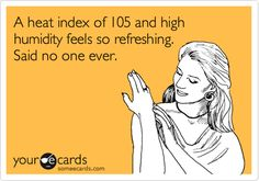 A heat index of 105 and high humidity feels so refreshing. Said no one ever.