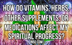 How Do Vitamins, Herbs, Other Supplements, Or Medications Affect My Spiritual Progress?   in5d in 5d in5d.com