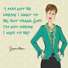 """""""I may not be where I want to be, but thank God I'm not where I used to be!""""  Joyce Meyer"""