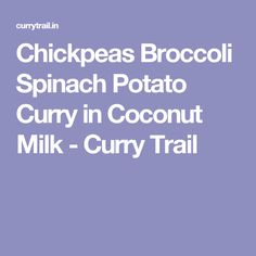 Chickpeas Broccoli Spinach Potato Curry in Coconut Milk - Curry Trail
