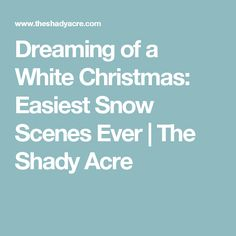 Dreaming of a White Christmas: Easiest Snow Scenes Ever | The Shady Acre