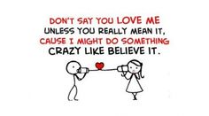 Don't Say You Love Me Unless You Really Mean It, Cause I Might Do Something Crazy Like Believe It.