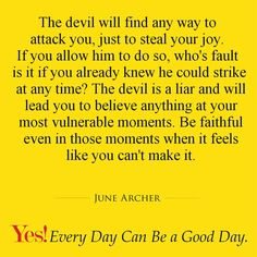 The devil will find any way to attack you, just to steal your joy. If you allow him to do so, who's fault is it if you already knew he could strike at any time? The devil is a liar and will lead you to believe anything at your most vulnerable moments. Be faithful even in those moments when it feels like you can't make it.  #TodaysKeysToSuccess #YesEverydayCanBeAGoodDay #JuneArcher
