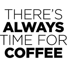 Theres Always Time For Coffee ❤ liked on Polyvore featuring text, words, print, phrase, quotes and saying