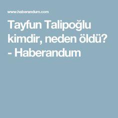 Tayfun Talipoğlu kimdir, neden öldü? - Haberandum