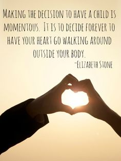 Making the decision to have a child is momentous.  It is to decide forever to have your heart go walking around outside your body. - Elizabeth Stone