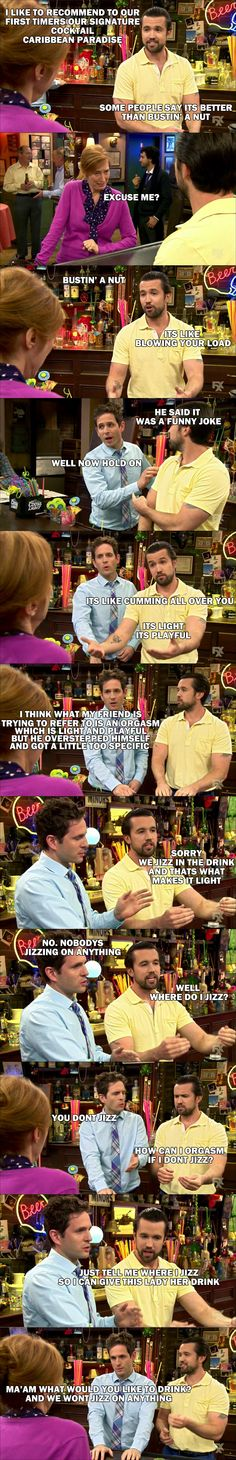 Bartenders take notes. It's Always Sunny In Philadelphia Tv Quotes, Movie Quotes, Qoutes, Favorite Words, Favorite Tv Shows, It's Always Sunny Quotes, Sunny Images, Sunny In Philadelphia, Hilarious