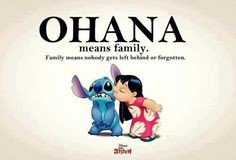 Ohana means Family.... Family means nobody gets left behind or forgotten ~ Lelo and Stitch