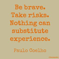 """""""Be brave. Take risks. Nothing can substitute experience."""" - Paulo Coelho"""