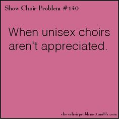 #140, When unisex choirs arent appreciated.Submitted by christmaslightsandcoffeeshops