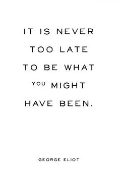 """""""It is never too late to be what you might have been."""" -George Eliot"""