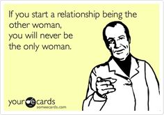 If you start a relationship being the other woman.... SOOO TRUE! Come on girls - get smart!