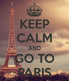 Keep calm and go to Paris. One day it will come true.