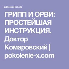 ГРИПП И ОРВИ: ПРОСТЕЙШАЯ ИНСТРУКЦИЯ. Доктор Комаровский | pokolenie-x.com