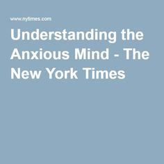 Understanding the Anxious Mind - The New York Times
