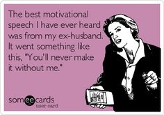 The best motivational speech I have ever heard was from my ex-husband. It went something like this, 'You'll never make it without me.'