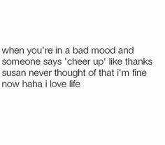 When you're in a bad mood and someone tells you to cheer up... lol #lovelife