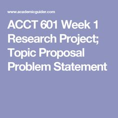 ACCT 601 Week 1 Research Project; Topic Proposal Problem Statement