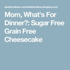 Mom, What's For Dinner?: Sugar Free Grain Free Cheesecake