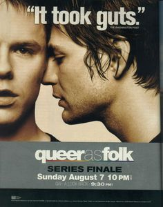 Queer as Folk. My second favourite Tv series of all times. Not often do you see such strong, heartfelt and true performances on TV. One of the most honest and finest lovestories I have ever seen. A Masterpiece and I miss them so very much, like Firefly and Northern Exposure...