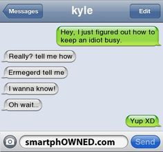 kylehey, i just figured out how to keep an idiot busy. | really? tell me how | ermegerd tell me | i wanna know! | oh wait... | yup XD