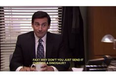 Fax? Why don't you just send it over on a dinosaur?!?