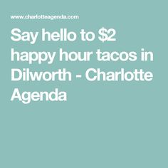 Say hello to $2 happy hour tacos in Dilworth - Charlotte Agenda