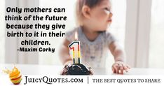 """""""Only mothers can think of the future – because they give birth to it in their children. Maxim Gorky, Birth Quotes, Jokes Quotes, Education Quotes, Daily Quotes, Be Yourself Quotes, Picture Quotes, Mothers, Future"""