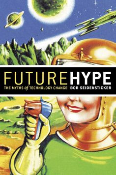 Future Hype : the myths of technology change by Robert B. Seidensticker @ 303.483 Se4 2006