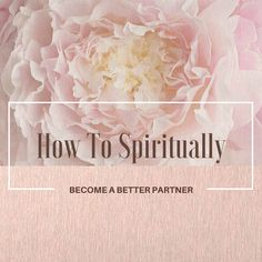 11 Ways To Spiritually Become A Better Partner