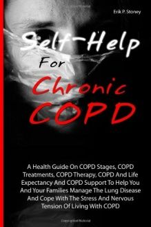 Self-Help For Chronic COPD  A Health Guide On COPD Stages, COPD Treatments, COPD Therapy, COPD And Life Expectancy And COPD Support To Help You And ... And Nervous Tension Of Living With COPD, 978-1463751005, Erik P. Stoney, CreateSpace Independent Publishing Platform