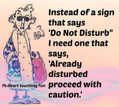 """""""Instead of One of Those Signs That Say, 'Do Not Disturb,' I Need One That Says, 'Already Disturbed, Proceed With Caution!'"""" -Maxine"""