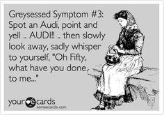 Greysessed Symptom #3: Spot an Audi, point and yell .. AUDI!! .. then slowly look away, sadly whisper to yourself, 'Oh Fifty, what have you done to me...' Fifty Shades - E L James