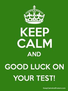 Keep calm and good luck on your test!